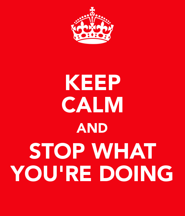 keep-calm-and-stop-what-you-re-doing-2[1]